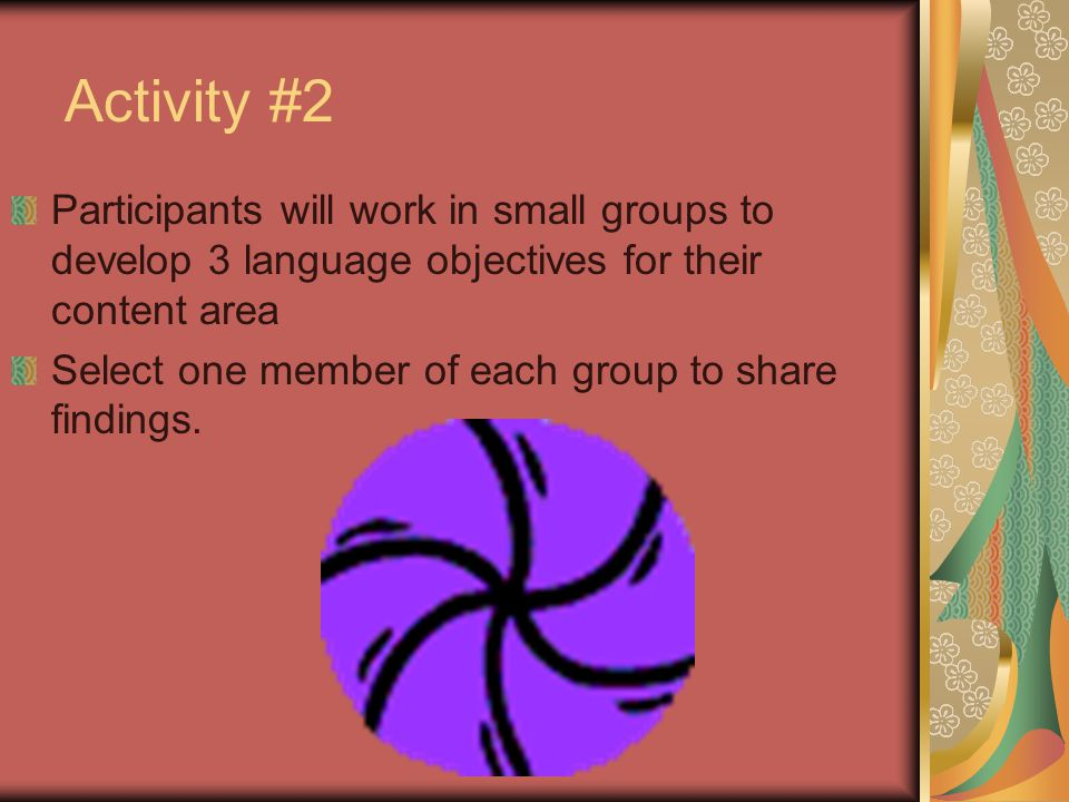 Activity #2 Participants will work in small groups to develop 3 language objectives for their content area.
