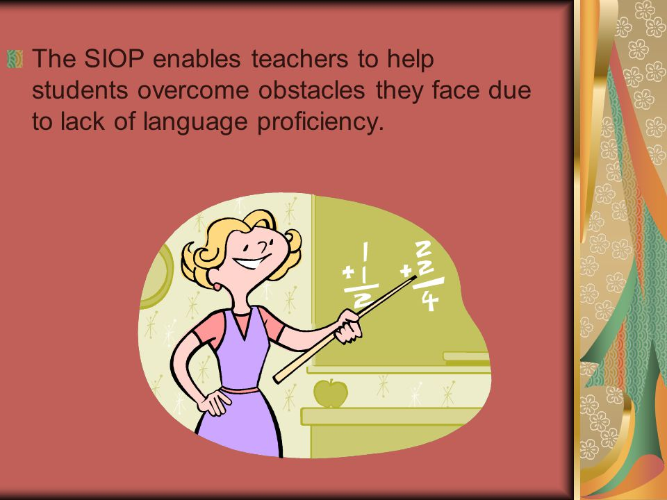 The SIOP enables teachers to help students overcome obstacles they face due to lack of language proficiency.