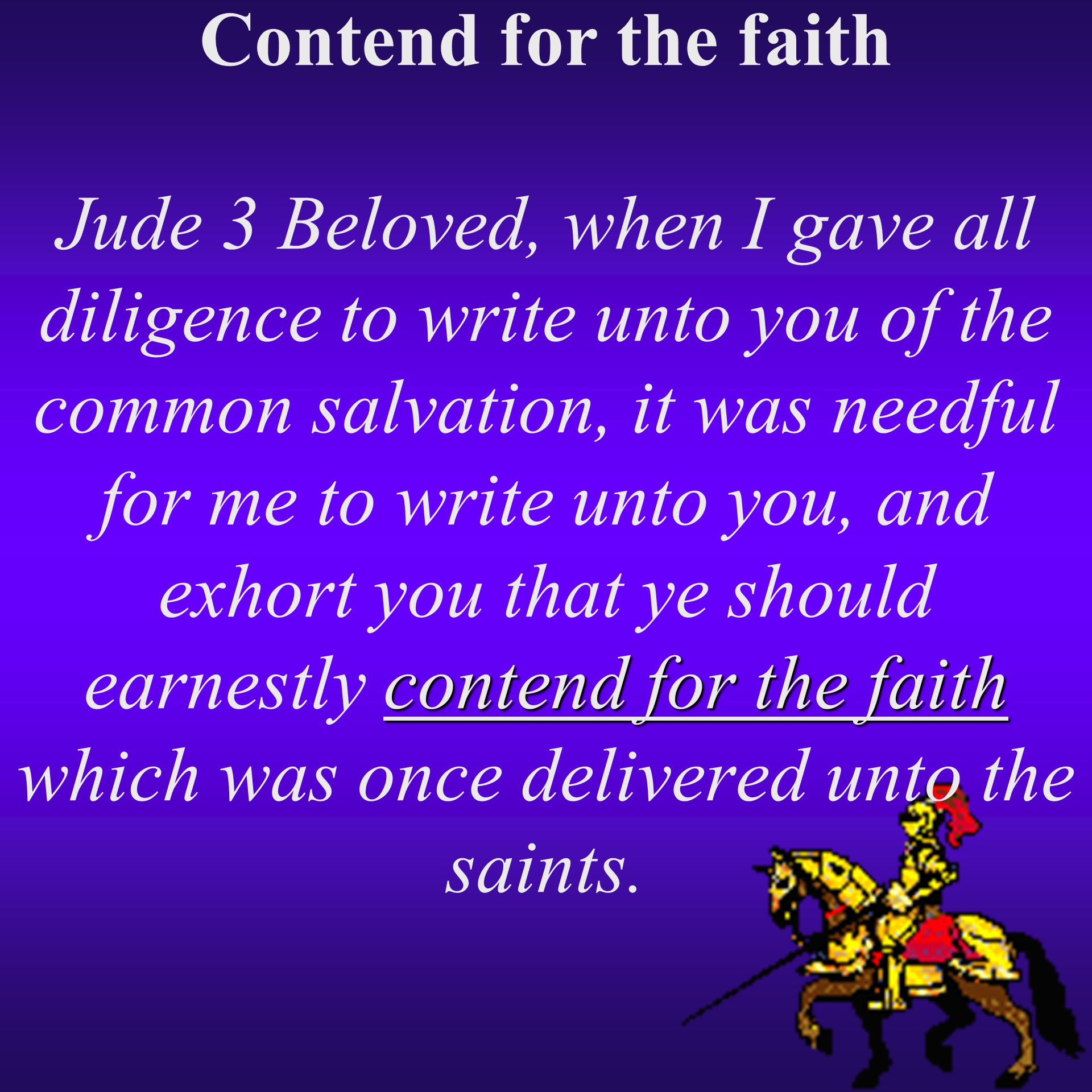 Contend for the faith Jude 3 Beloved, when I gave all diligence to write unto you of the common salvation, it was needful for me to write unto you, and exhort you that ye should earnestly contend for the faith which was once delivered unto the saints.