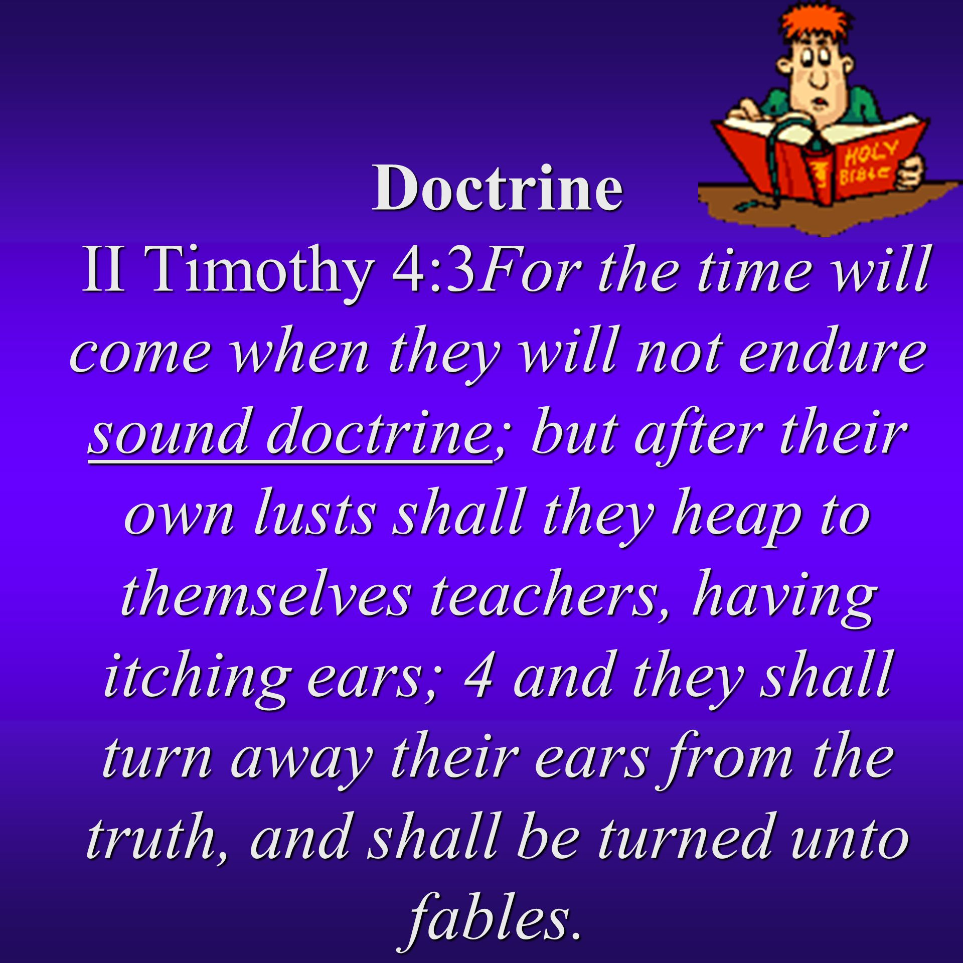 Doctrine II Timothy 4:3For the time will come when they will not endure sound doctrine; but after their own lusts shall they heap to themselves teachers, having itching ears; 4 and they shall turn away their ears from the truth, and shall be turned unto fables.