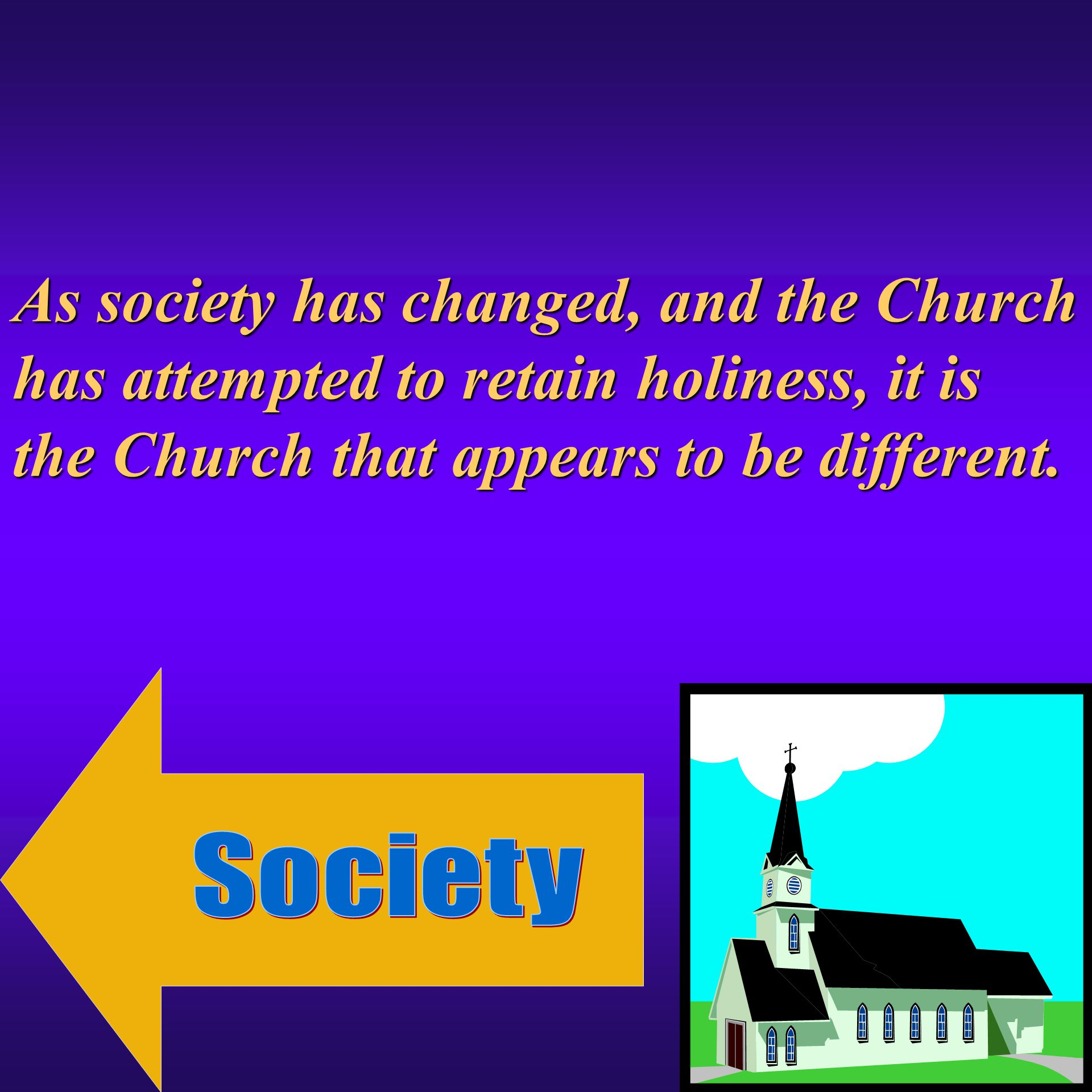 As society has changed, and the Church has attempted to retain holiness, it is the Church that appears to be different.