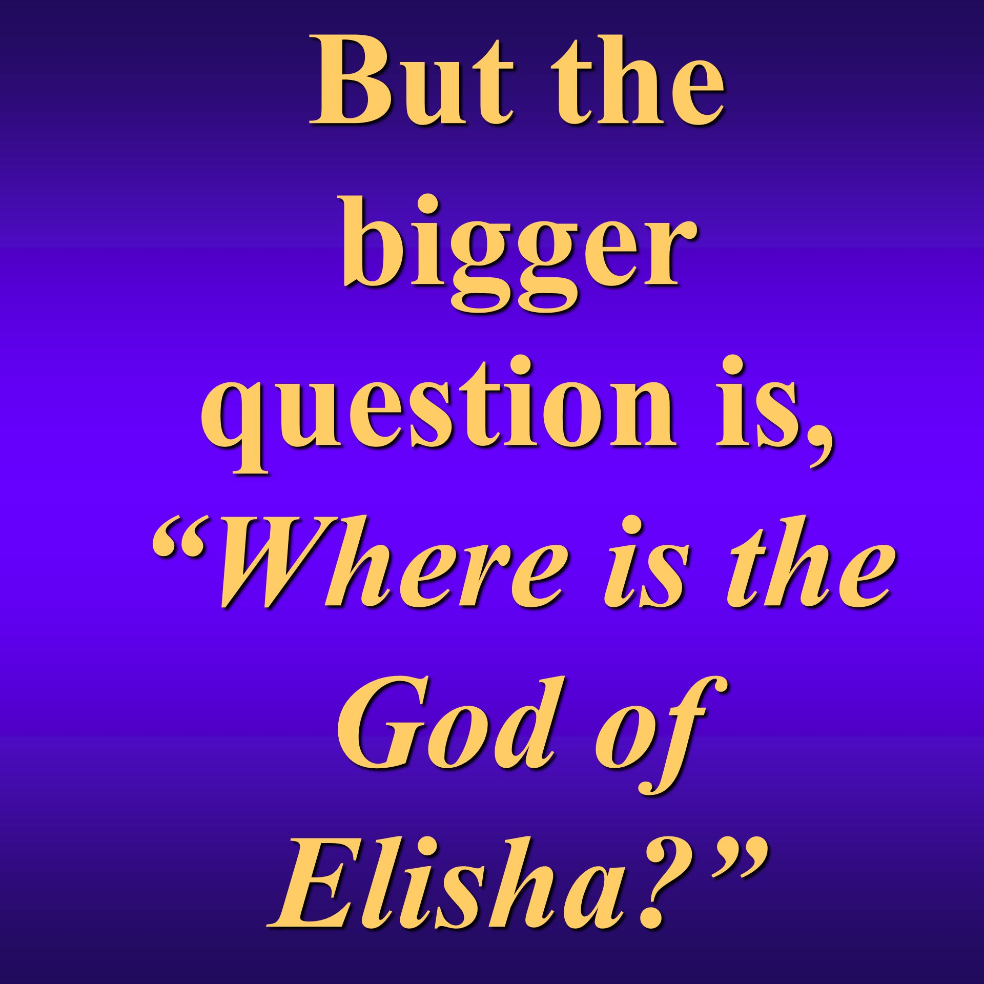 But the bigger question is, Where is the God of Elisha