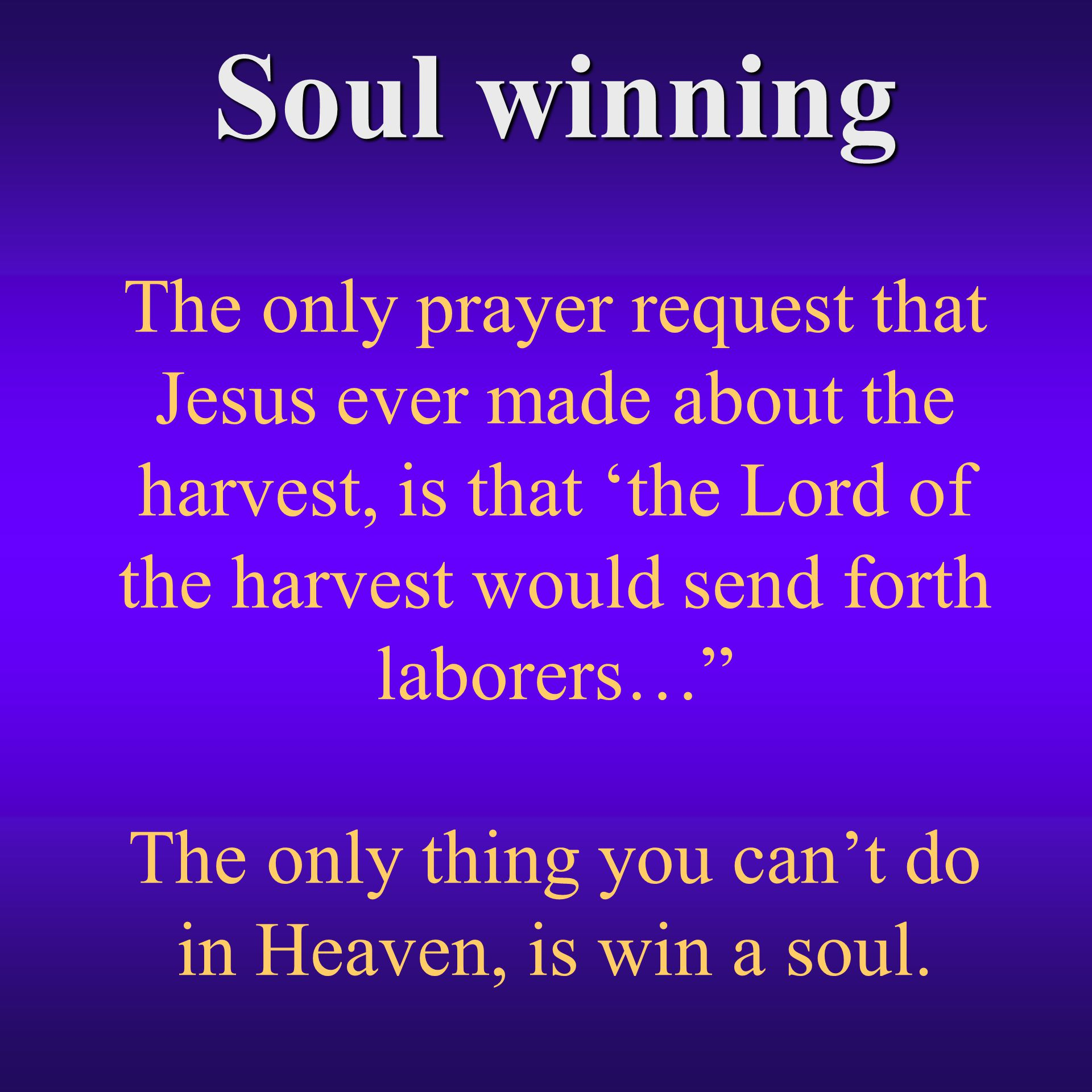 Soul winning The only prayer request that Jesus ever made about the harvest, is that 'the Lord of the harvest would send forth laborers… The only thing you can't do in Heaven, is win a soul.