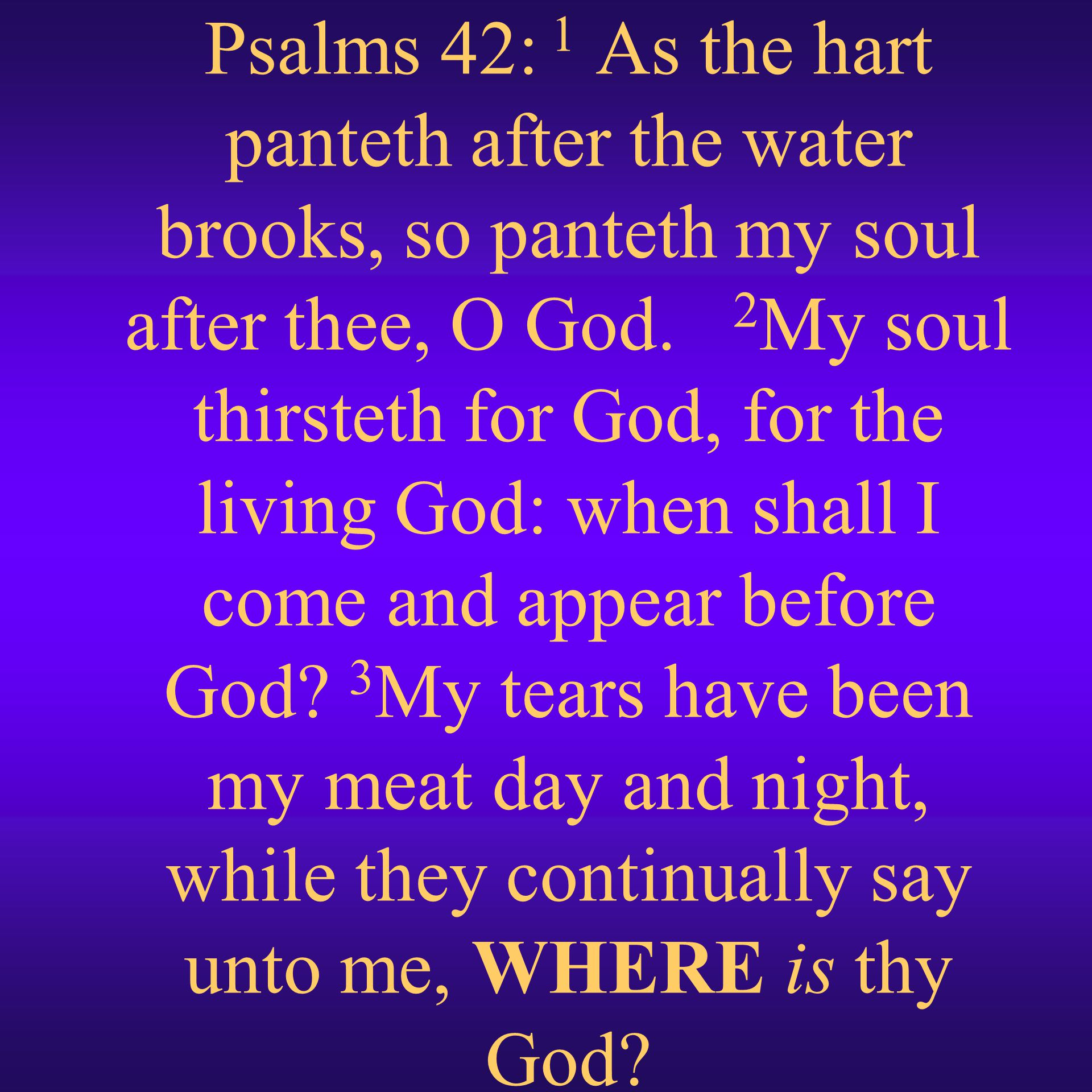 Psalms 42: 1 As the hart panteth after the water brooks, so panteth my soul after thee, O God.