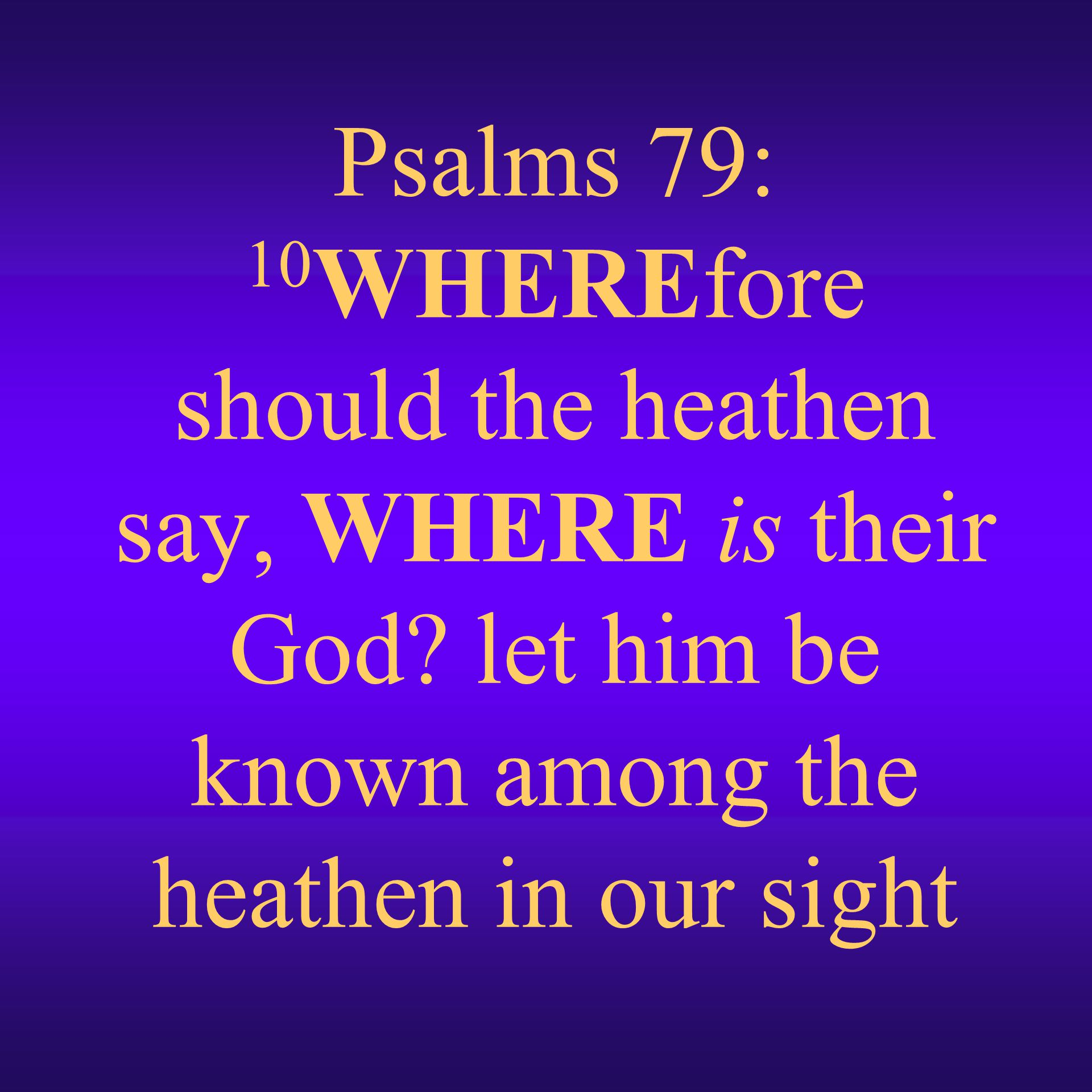 Psalms 79: 10WHEREfore should the heathen say, WHERE is their God