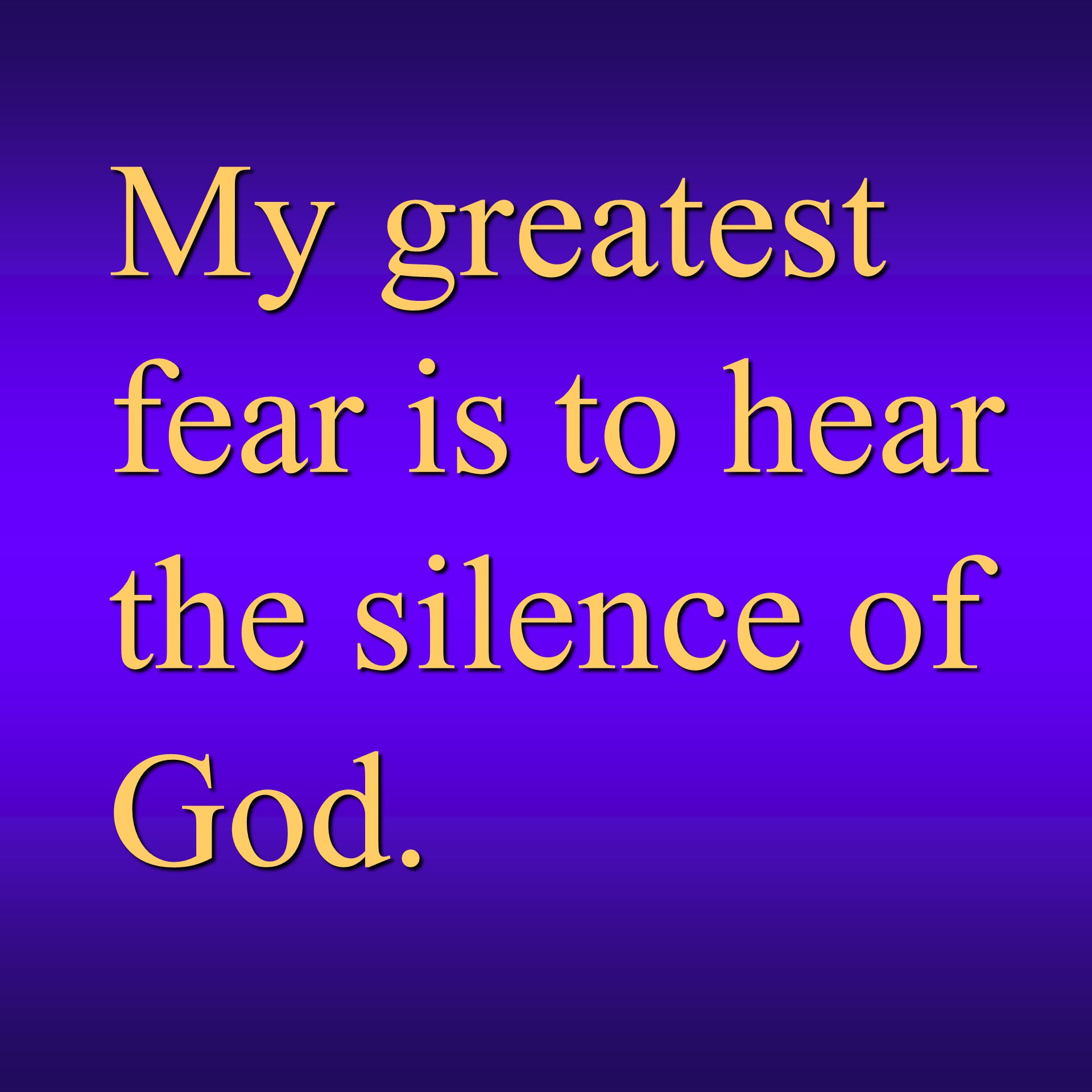 My greatest fear is to hear the silence of God.