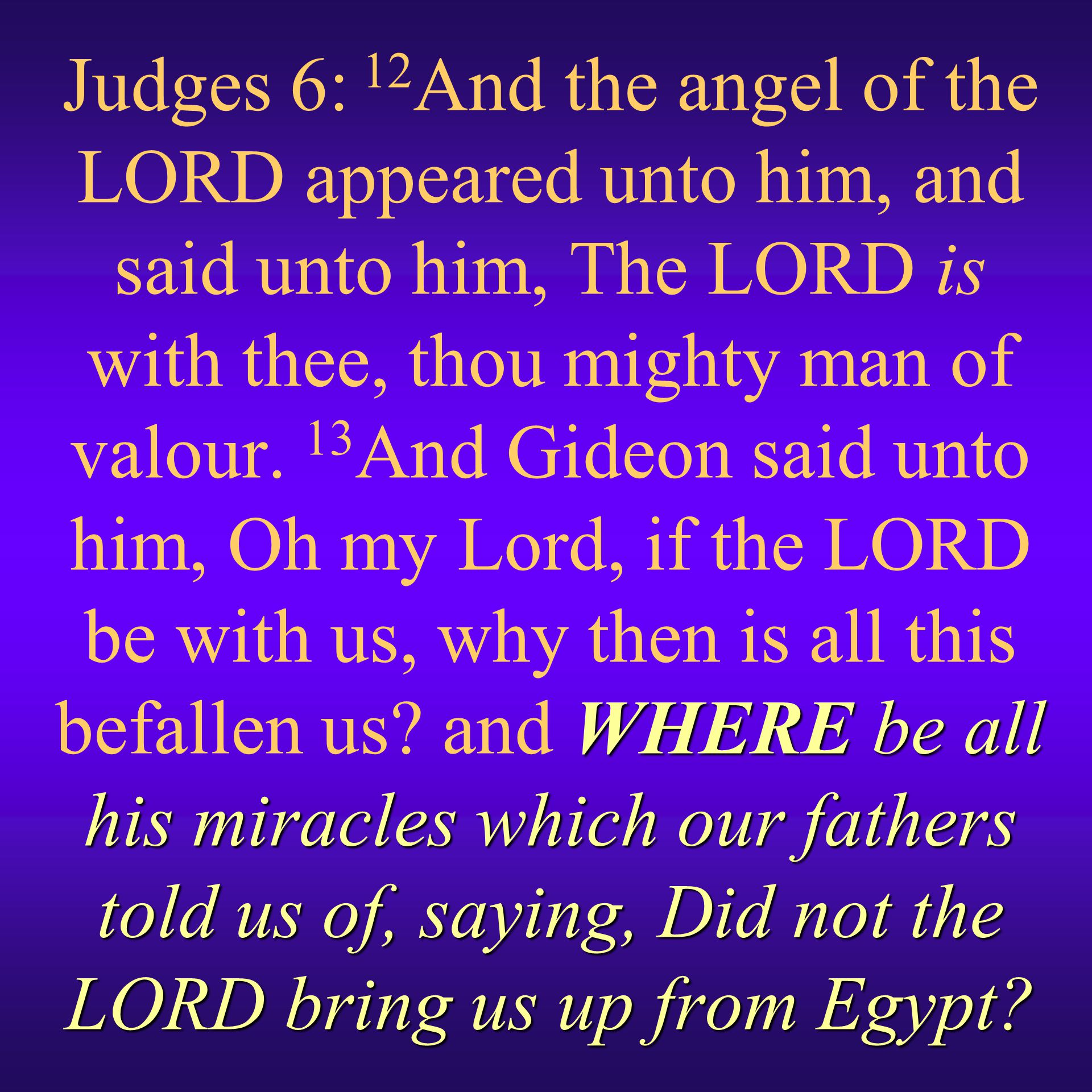 Judges 6: 12And the angel of the LORD appeared unto him, and said unto him, The LORD is with thee, thou mighty man of valour.
