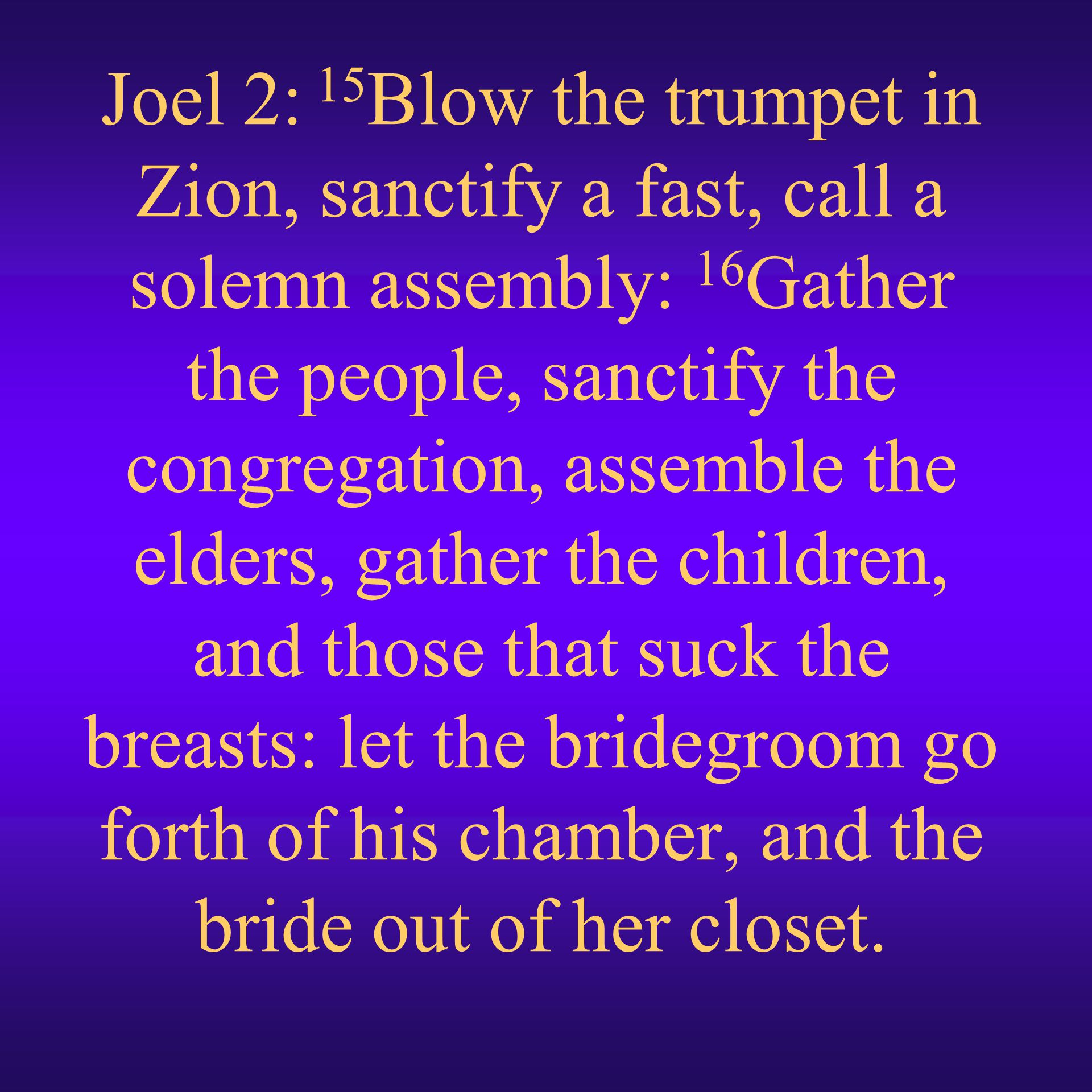 Joel 2: 15Blow the trumpet in Zion, sanctify a fast, call a solemn assembly: 16Gather the people, sanctify the congregation, assemble the elders, gather the children, and those that suck the breasts: let the bridegroom go forth of his chamber, and the bride out of her closet.