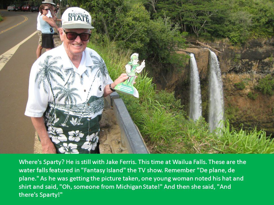 Where s Sparty. He is still with Jake Ferris. This time at Wailua Falls.