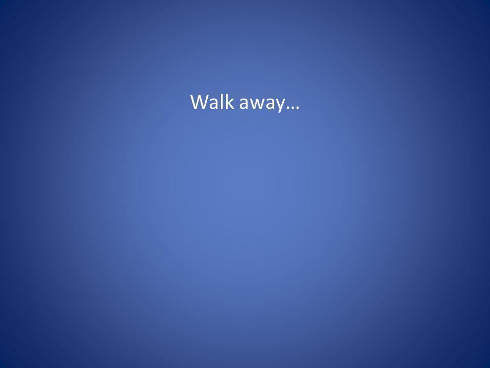 Walk away…