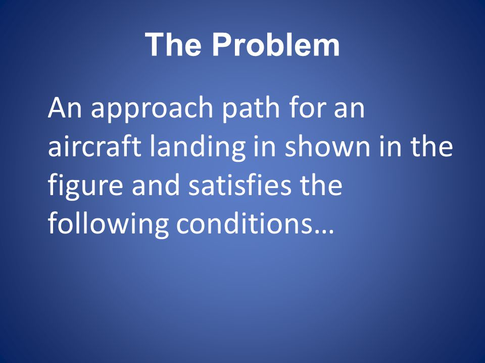 The Problem An approach path for an aircraft landing in shown in the figure and satisfies the following conditions…