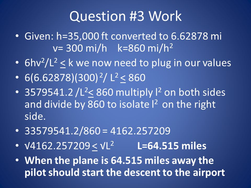 Question #3 Work Given: h=35,000 ft converted to 6.62878 mi v= 300 mi/h k=860 mi/h2. 6hv2/L2 < k we now need to plug in our values.