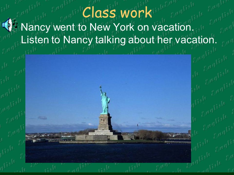 Class work Nancy went to New York on vacation. Listen to Nancy talking about her vacation.