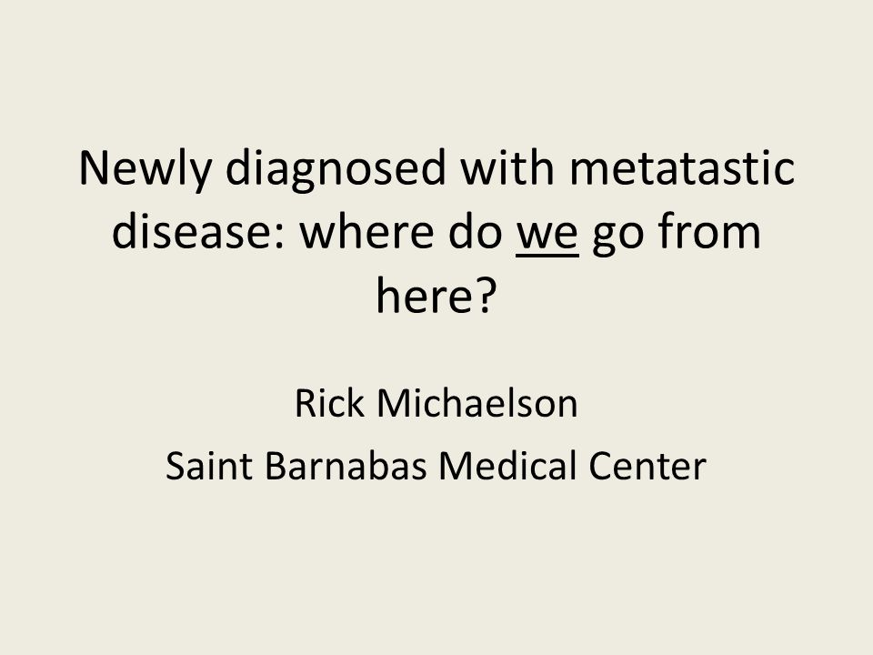 Newly diagnosed with metatastic disease: where do we go from here