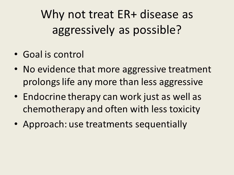 Why not treat ER+ disease as aggressively as possible