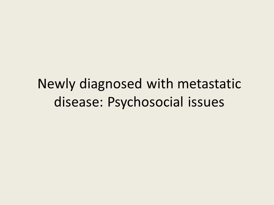 Newly diagnosed with metastatic disease: Psychosocial issues