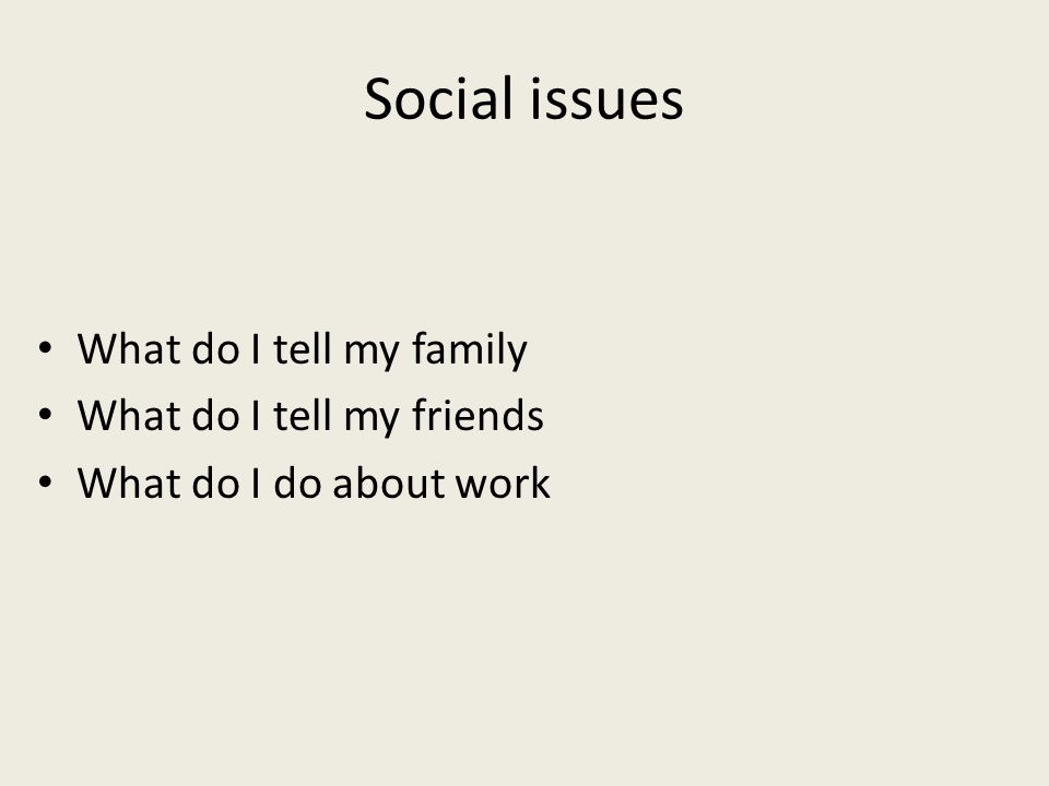 Social issues What do I tell my family What do I tell my friends