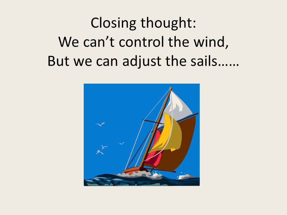 Closing thought: We can't control the wind, But we can adjust the sails……