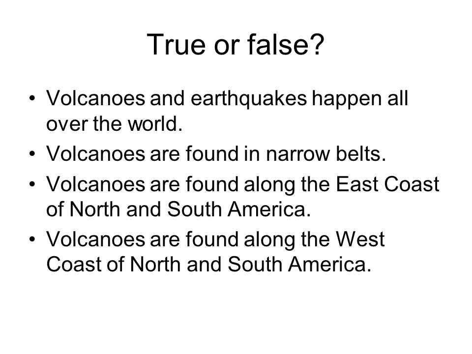 True or false Volcanoes and earthquakes happen all over the world.