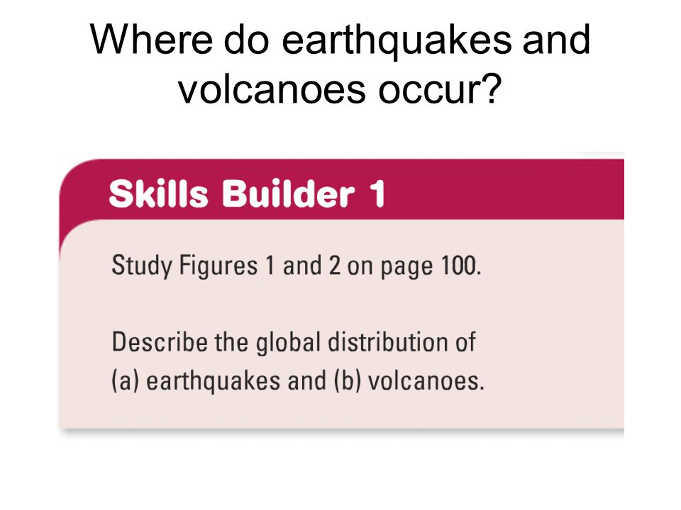 Where do earthquakes and volcanoes occur