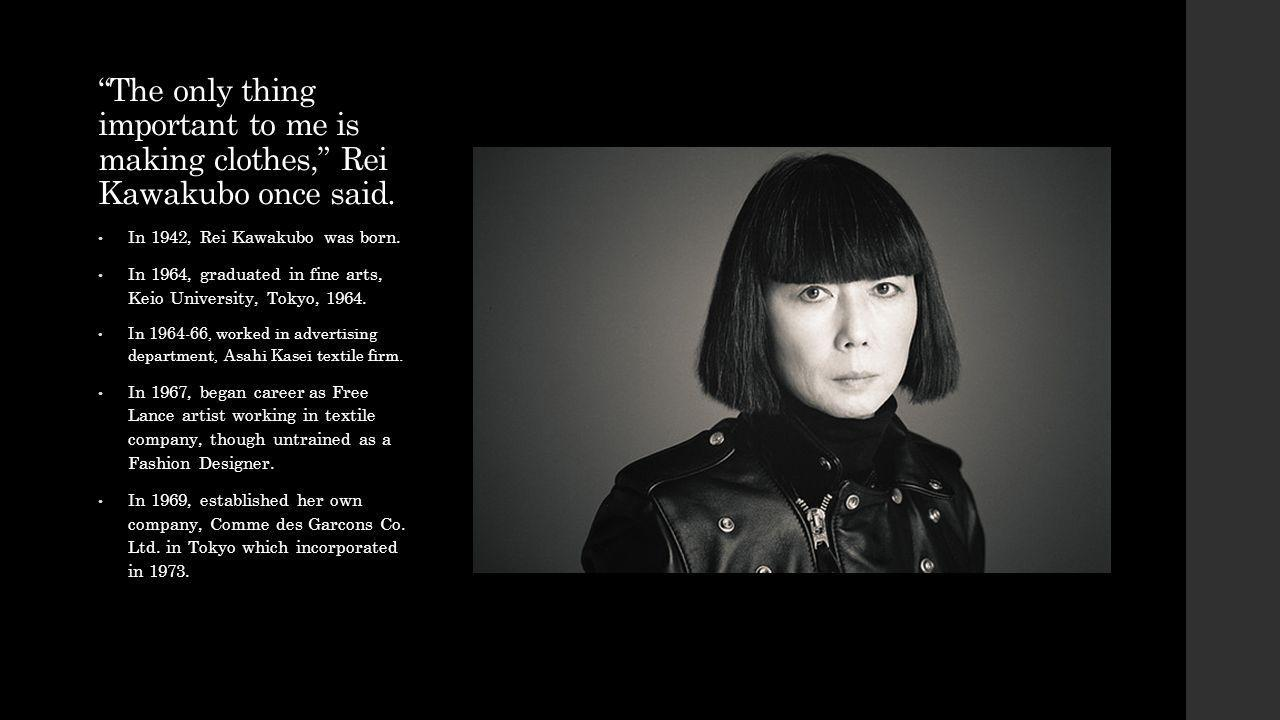 The only thing important to me is making clothes, Rei Kawakubo once said.