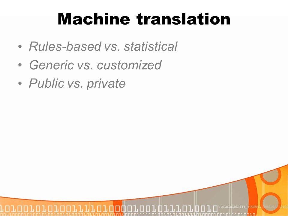 Machine translation Rules-based vs. statistical Generic vs. customized