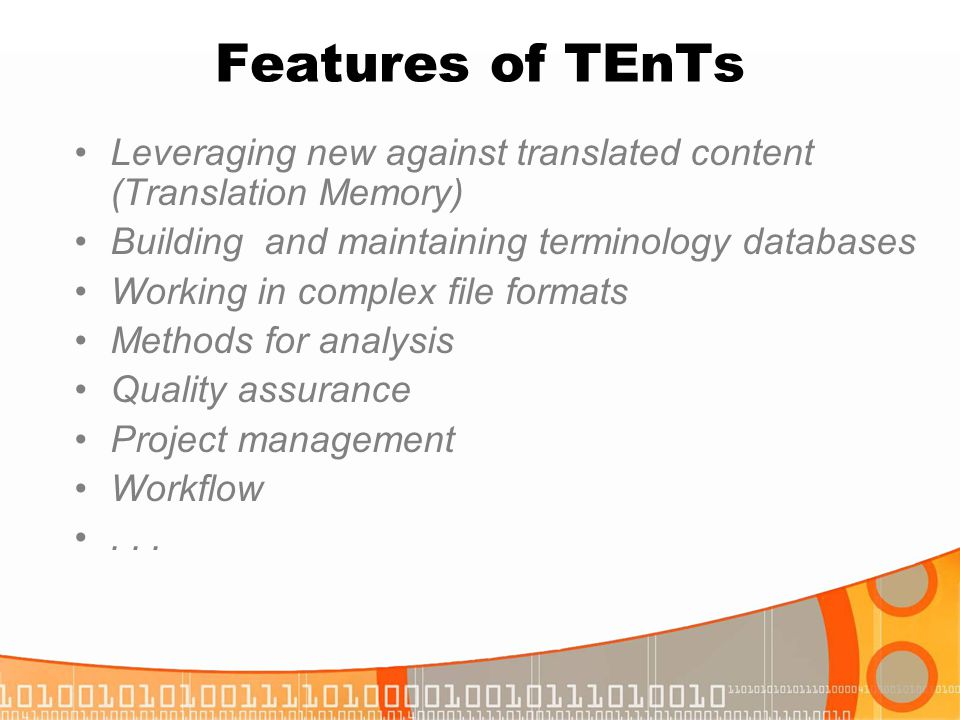 Features of TEnTs Leveraging new against translated content (Translation Memory) Building and maintaining terminology databases.