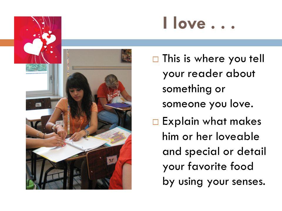I love . . . This is where you tell your reader about something or someone you love.