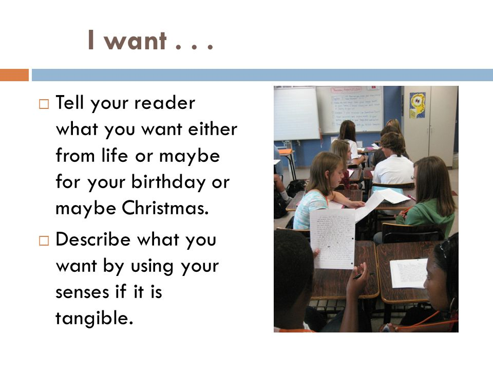 I want . . . Tell your reader what you want either from life or maybe for your birthday or maybe Christmas.