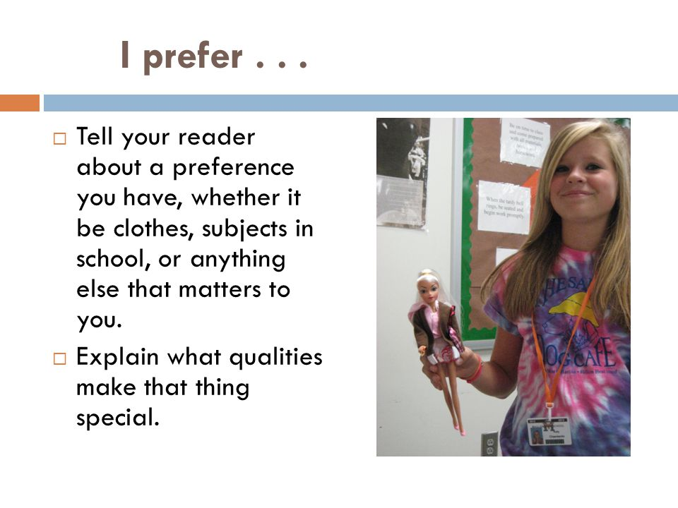 I prefer . . . Tell your reader about a preference you have, whether it be clothes, subjects in school, or anything else that matters to you.