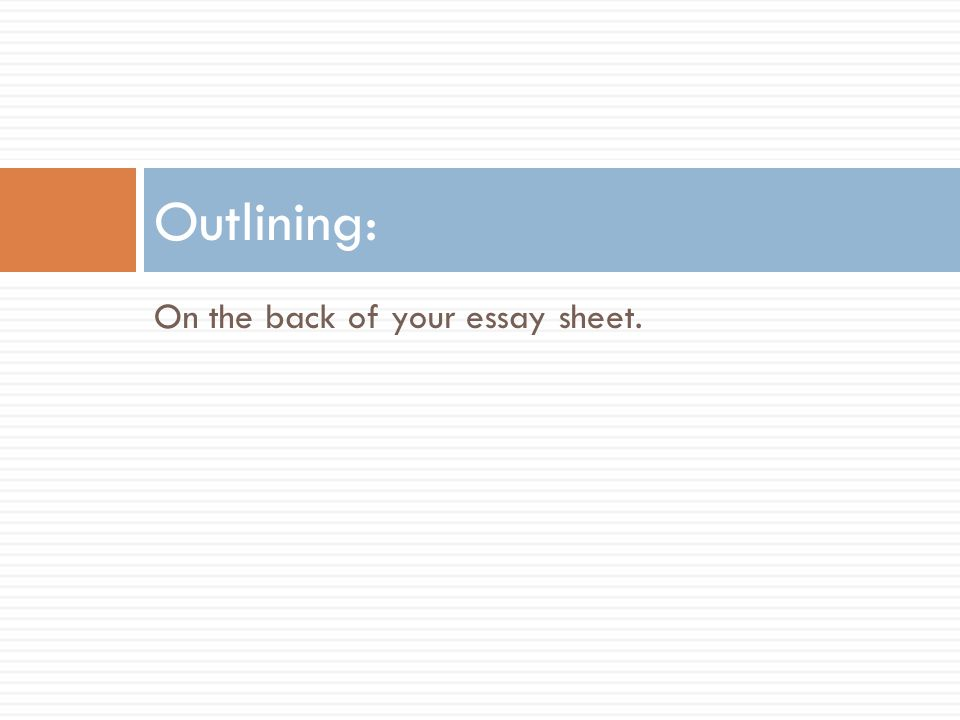 Outlining: On the back of your essay sheet.
