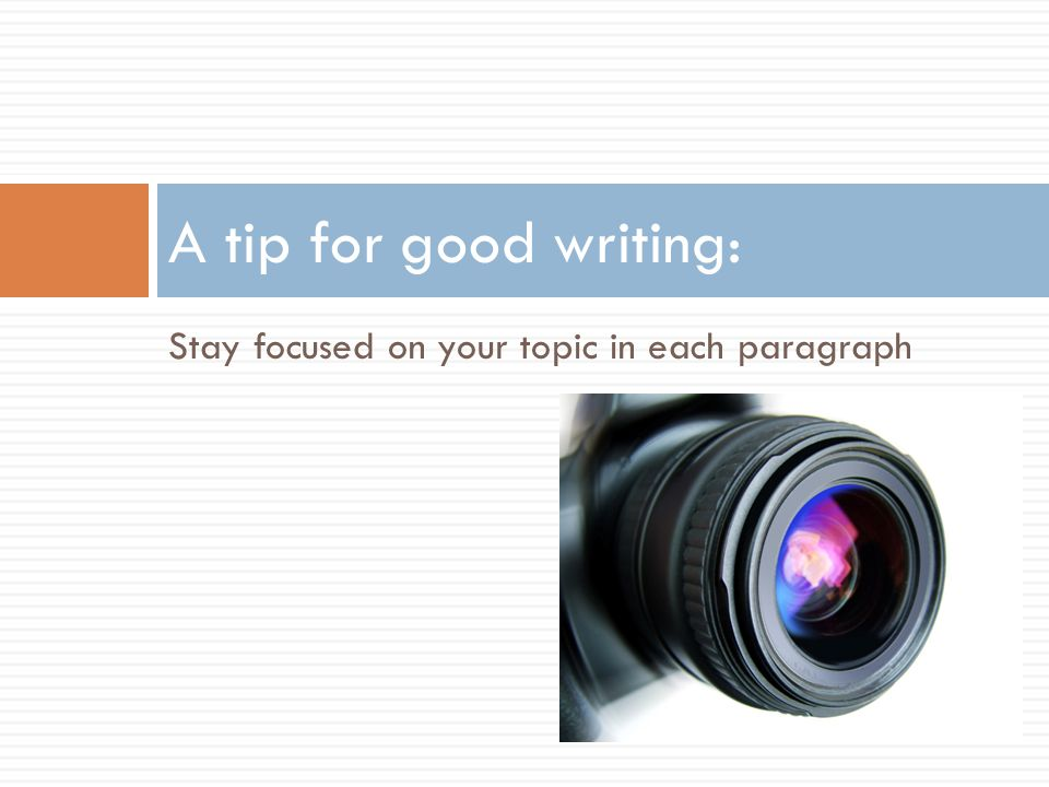 A tip for good writing: Stay focused on your topic in each paragraph