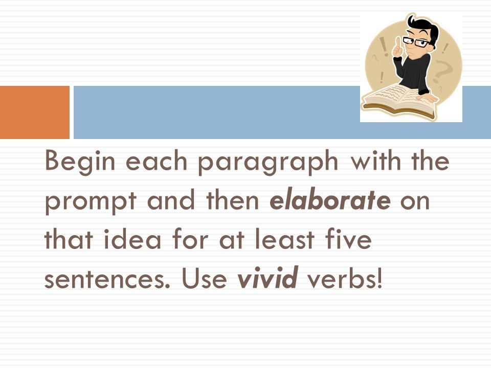 A few more hints: Begin each paragraph with the prompt and then elaborate on that idea for at least five sentences.