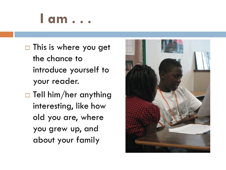 I am . . . This is where you get the chance to introduce yourself to your reader.