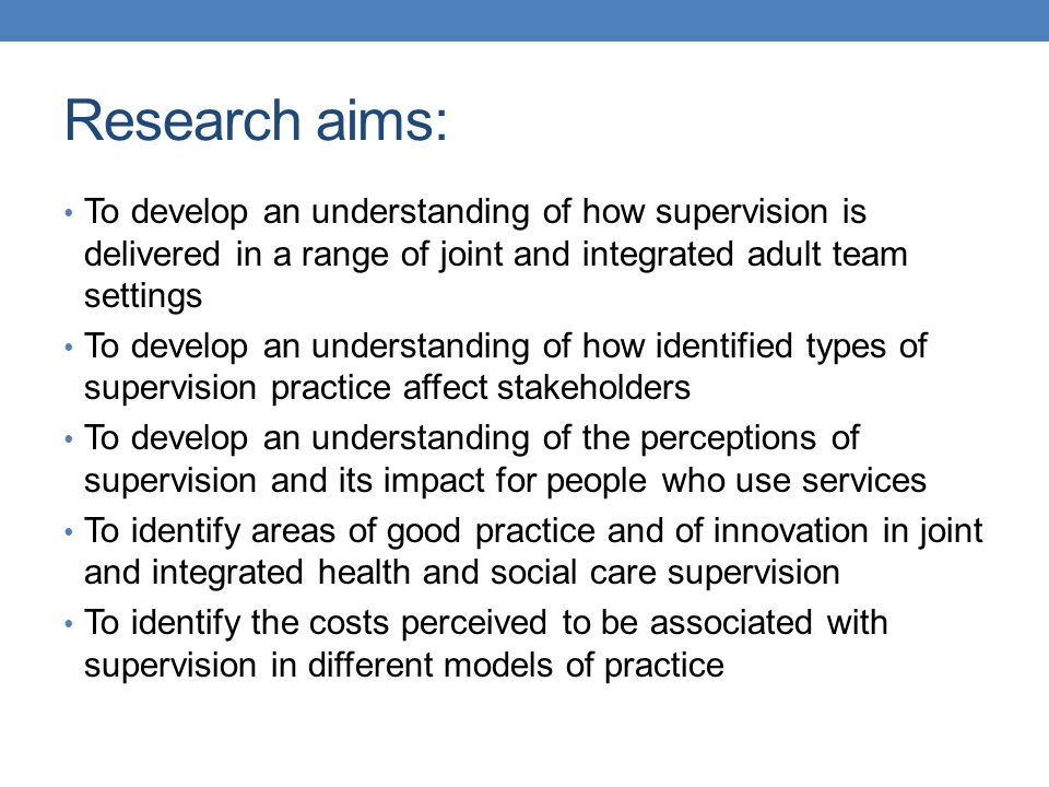 Research aims: To develop an understanding of how supervision is delivered in a range of joint and integrated adult team settings.