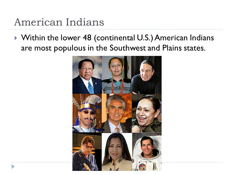 American Indians Within the lower 48 (continental U.S.) American Indians are most populous in the Southwest and Plains states.