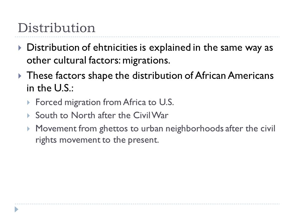 Distribution Distribution of ehtnicities is explained in the same way as other cultural factors: migrations.
