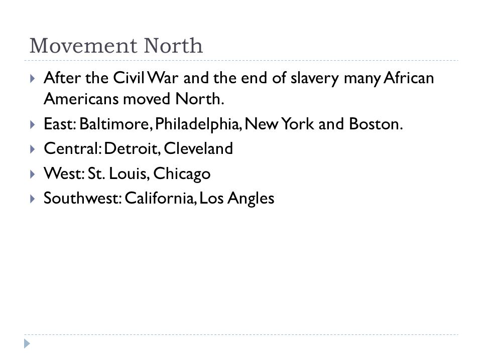 Movement North After the Civil War and the end of slavery many African Americans moved North. East: Baltimore, Philadelphia, New York and Boston.