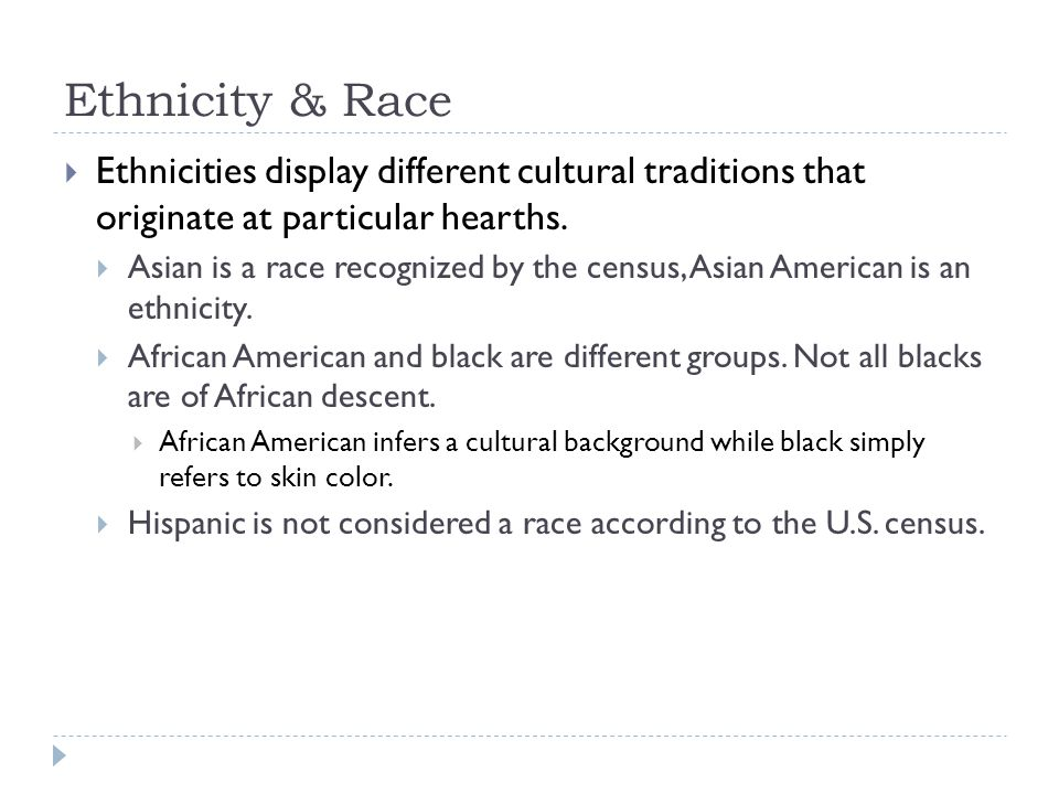Ethnicity & Race Ethnicities display different cultural traditions that originate at particular hearths.