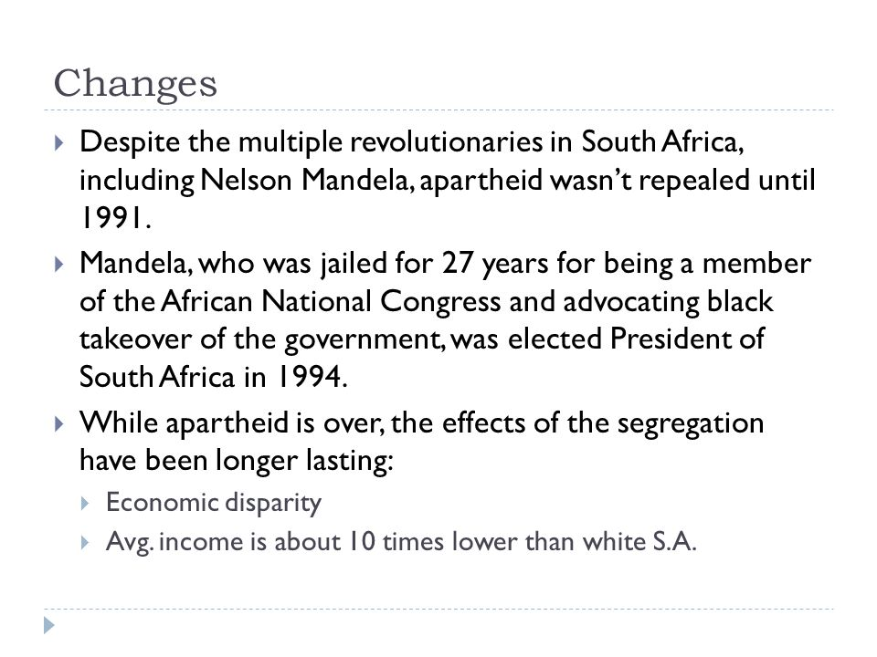 Changes Despite the multiple revolutionaries in South Africa, including Nelson Mandela, apartheid wasn't repealed until 1991.