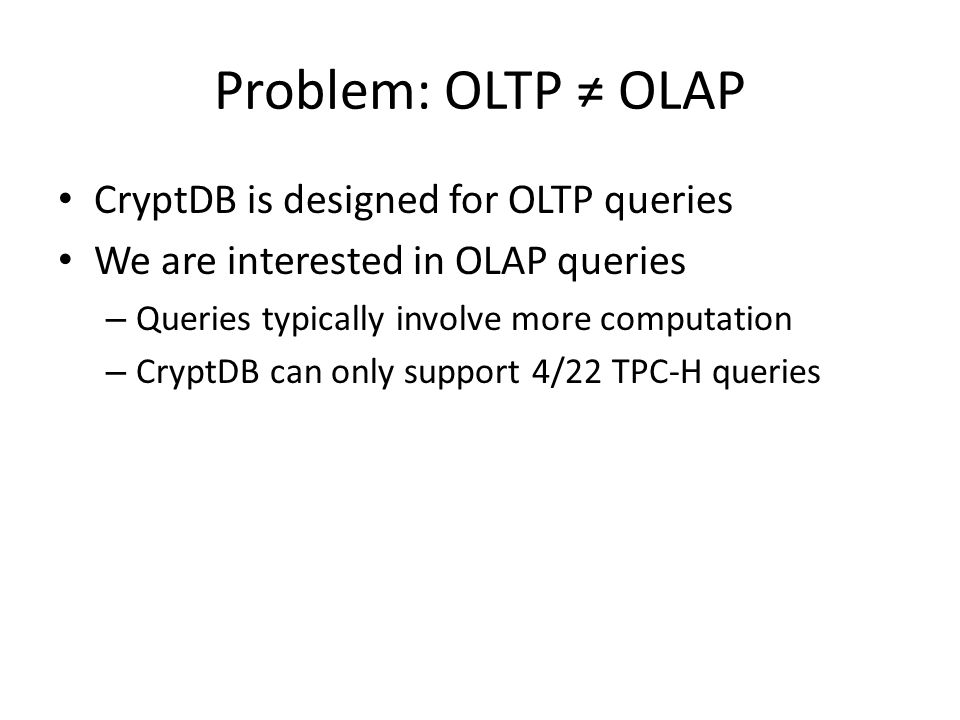 Problem: OLTP ≠ OLAP CryptDB is designed for OLTP queries