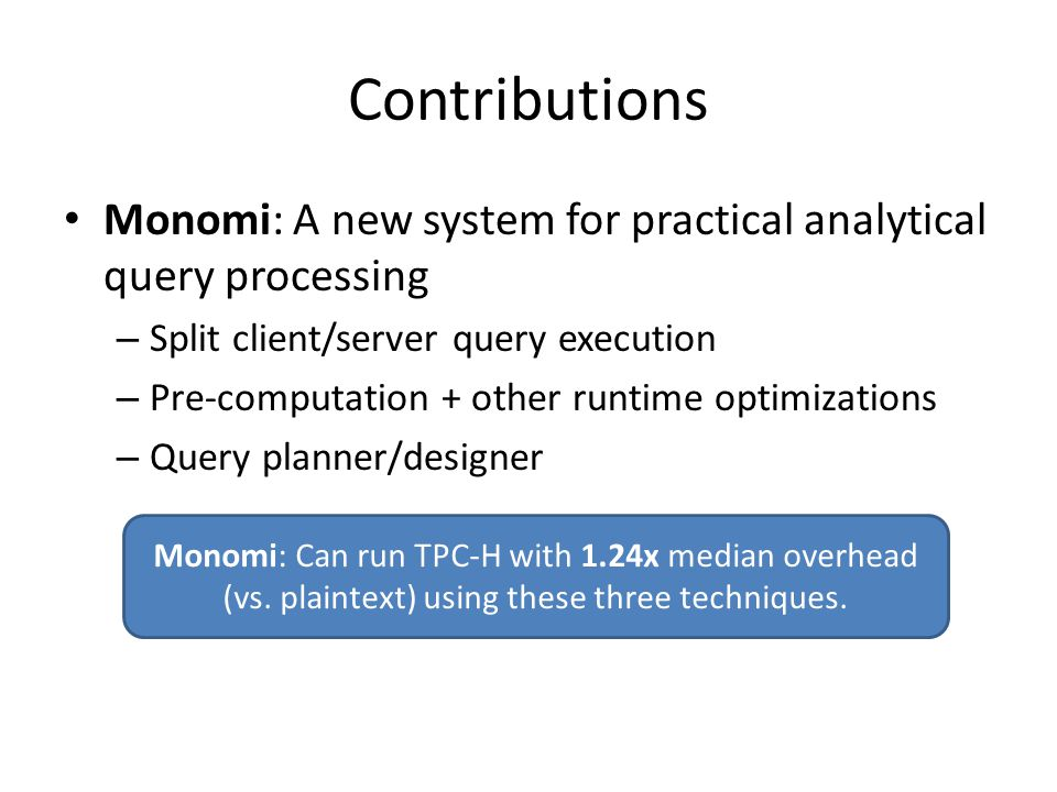 Contributions Monomi: A new system for practical analytical query processing. Split client/server query execution.