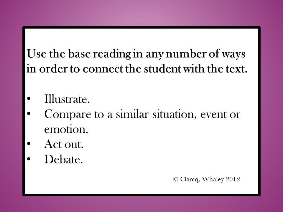 Compare to a similar situation, event or emotion. Act out. Debate.