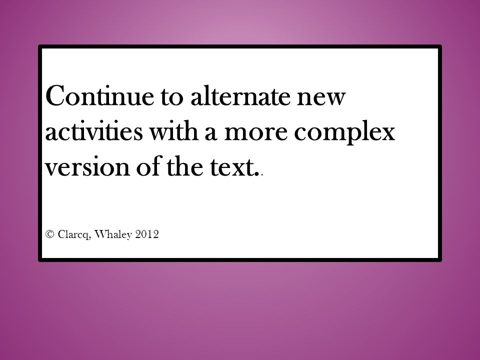 Continue to alternate new activities with a more complex version of the text..