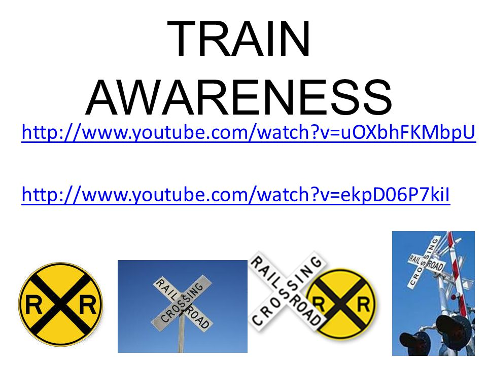TRAIN AWARENESS http://www.youtube.com/watch v=uOXbhFKMbpU http://www.youtube.com/watch v=ekpD06P7kiI