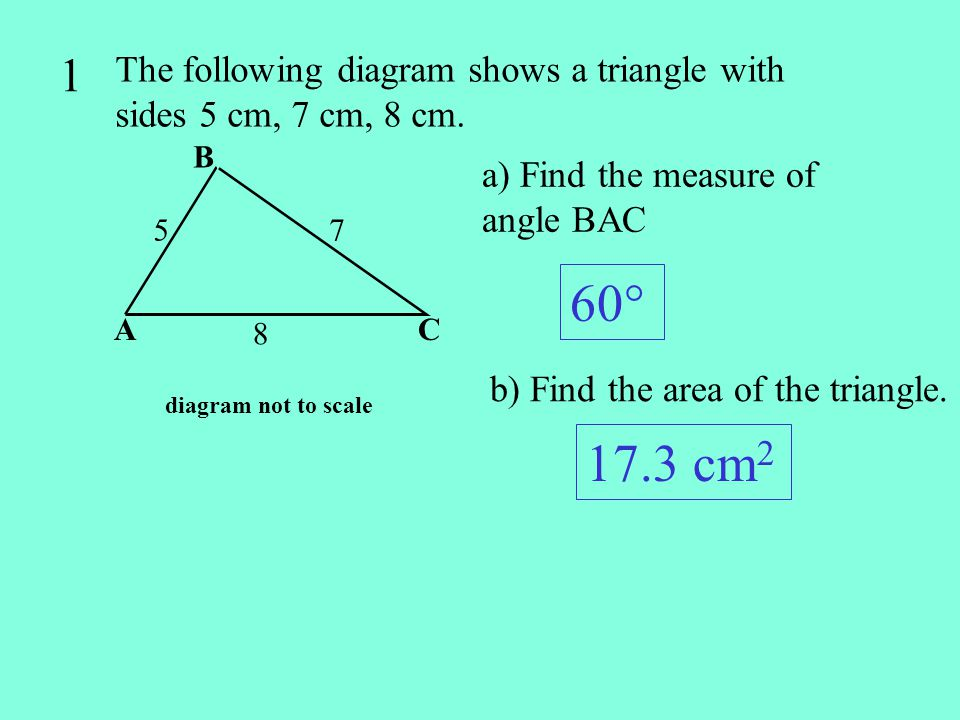 1 The following diagram shows a triangle with sides 5 cm, 7 cm, 8 cm. B. a) Find the measure of angle BAC.