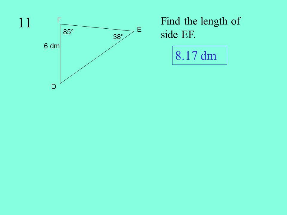 11 Find the length of side EF. 6 dm 85° F E D 38° 8.17 dm