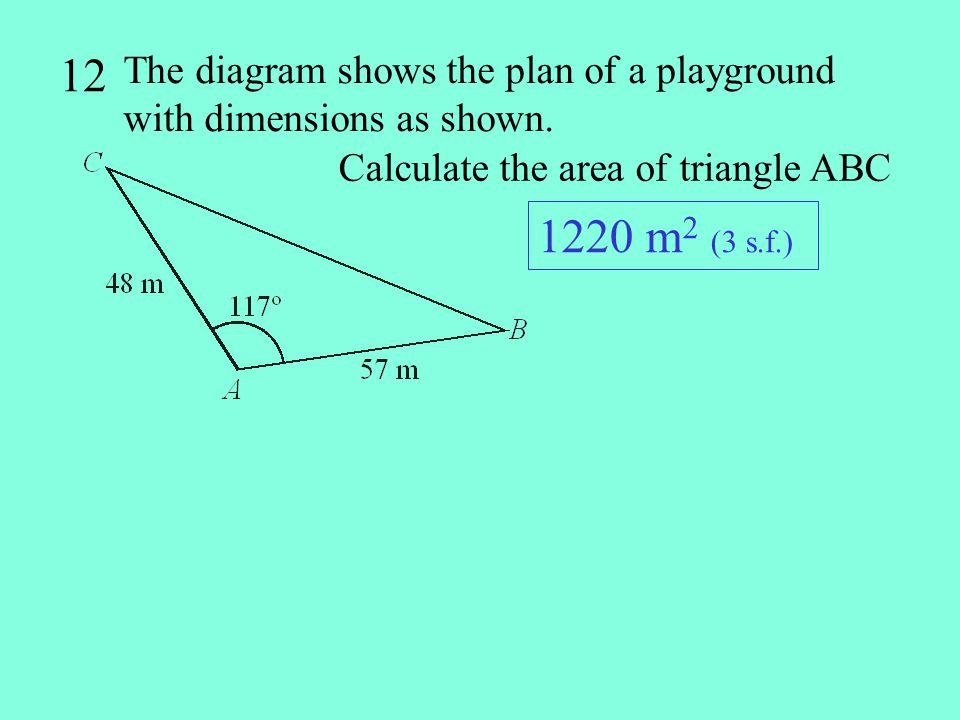 12 The diagram shows the plan of a playground with dimensions as shown. Calculate the area of triangle ABC.