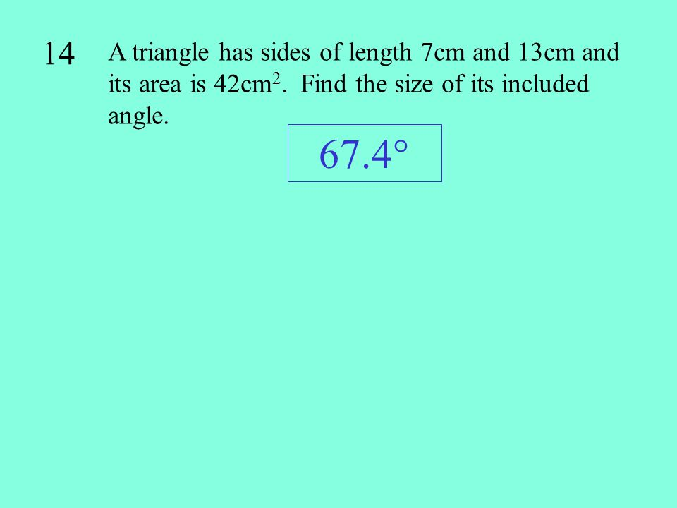 14 A triangle has sides of length 7cm and 13cm and its area is 42cm2. Find the size of its included angle.