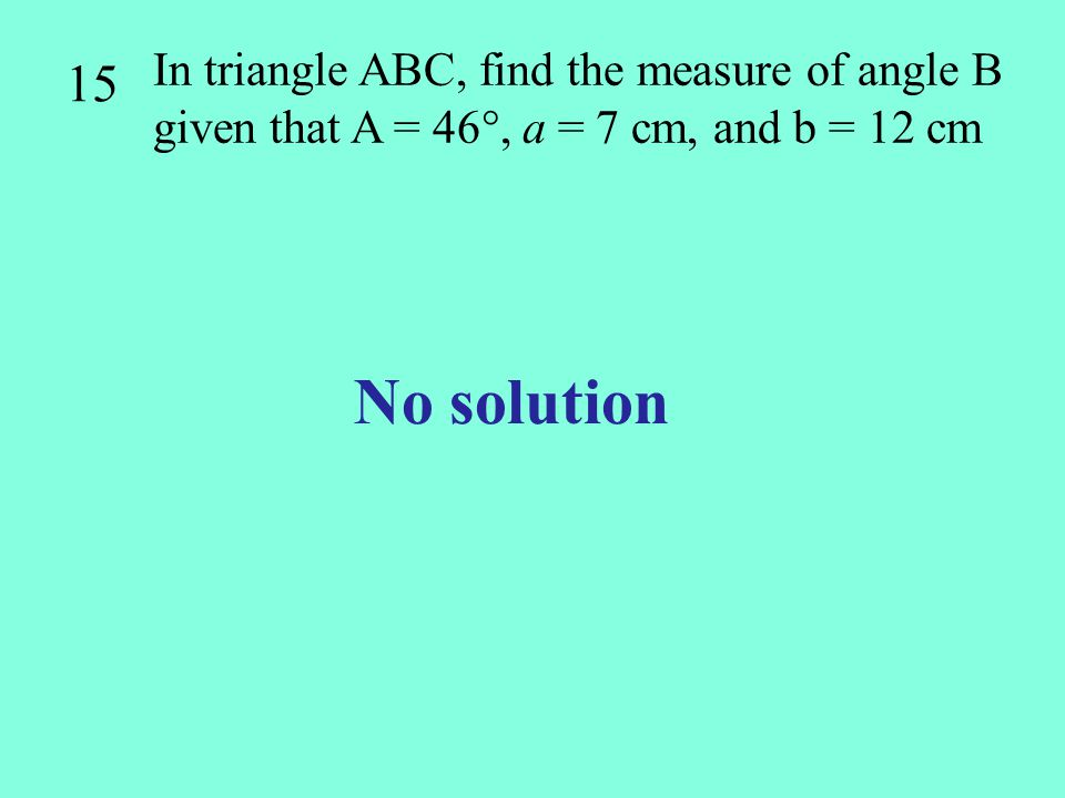 15 In triangle ABC, find the measure of angle B given that A = 46, a = 7 cm, and b = 12 cm.